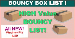 High Value Bouncy Box LIST = ALL Worth $50 OR MORE! = ALL NEW 8.29
