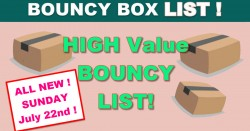 ALL NEW TODAY! Highest Value BOUNCY BOXES! = Sunday 7/22 !